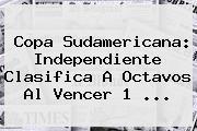 <b>Copa Sudamericana</b>: Independiente Clasifica A Octavos Al Vencer 1 ...