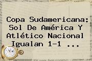 Copa Sudamericana: <b>Sol De América</b> Y Atlético Nacional Igualan 1-1 ...