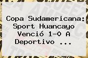 <b>Copa Sudamericana</b>: Sport Huancayo Venció 1-0 A Deportivo ...