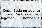 <b>Copa Sudamericana</b>: Tres Partidos Se Jugarán El Martes 13