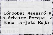 Córdoba: Asesinó A Un árbitro Porque Le Sacó <b>tarjeta Roja</b>
