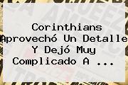 <b>Corinthians</b> Aprovechó Un Detalle Y Dejó Muy Complicado A ...
