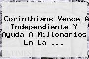 <b>Corinthians</b> Vence A Independiente Y Ayuda A Millonarios En La ...