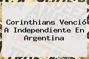 <b>Corinthians</b> Venció A Independiente En Argentina
