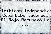 <b>Corinthians</b>-Independiente, Copa Libertadores: El Rojo Recuperó La ...
