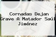 Cornadas Dejan Grave A Matador <b>Saúl Jiménez</b>
