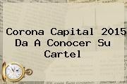 <b>Corona Capital 2015</b> Da A Conocer Su Cartel