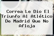 Correa Le Dio El Triunfo Al <b>Atlético De Madrid</b> Que No Afloja