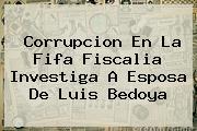 Corrupcion En La Fifa Fiscalia Investiga A Esposa De <b>Luis Bedoya</b>