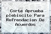 Corte Aprueba <b>plebiscito</b> Para Refrendacion De Acuerdos