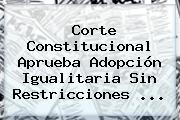 <b>Corte Constitucional</b> Aprueba Adopción Igualitaria Sin Restricciones <b>...</b>