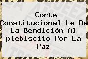 Corte Constitucional Le Da La Bendición Al <b>plebiscito</b> Por La Paz