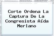 Corte Ordena La Captura De La Congresista <b>Aída Merlano</b>