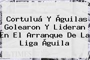 Cortuluá Y Águilas Golearon Y Lideran En El Arranque De La <b>Liga Águila</b>