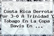 Costa Rica Derrota Por 3-0 A <b>Trinidad Y Tobago</b> En La Copa Davis En ...