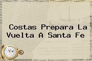 <b>Costas</b> Prepara La Vuelta A Santa Fe