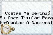 Costas Ya Definió Su Once Titular Para Enfrentar A <b>Nacional</b>