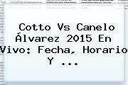 <b>Cotto Vs Canelo Álvarez 2015</b> En Vivo: Fecha, Horario Y <b>...</b>