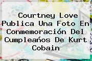 Courtney Love Publica Una Foto En Conmemoración Del Cumpleaños De <b>Kurt Cobain</b>