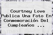 Courtney Love Publica Una Foto En Conmemoración Del Cumpleaños ...