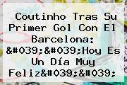 Coutinho Tras Su Primer Gol Con El <b>Barcelona</b>: &#039;&#039;<b>Hoy</b> Es Un Día Muy Feliz&#039;&#039;