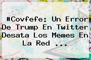 #<b>Covfefe</b>: Un Error De Trump En Twitter Desata Los Memes En La Red ...