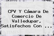 CPV Y <b>Cámara De Comercio</b> De Valledupar, Satisfechos Con <b>...</b>