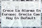 Crece La Alarma En Europa: <b>Grecia</b> Cae Hoy En Default