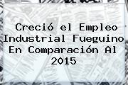 Creció <b>el Empleo</b> Industrial Fueguino En Comparación Al 2015