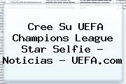 Cree Su <b>UEFA Champions League</b> Star Selfie - Noticias - UEFA.com