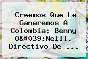 Creemos Que Le Ganaremos A <b>Colombia</b>: Benny O&#039;Neill, Directivo De ...