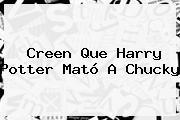 Creen Que <b>Harry Potter</b> Mató A Chucky