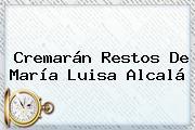 Cremarán Restos De <b>María Luisa Alcalá</b>