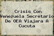 Crisis Con Venezuela Secretario De <b>OEA</b> Viajara A Cucuta