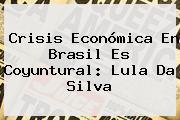 Crisis Económica En Brasil Es Coyuntural: Lula Da Silva