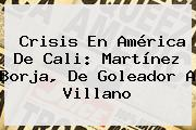 Crisis En <b>América De Cali</b>: Martínez Borja, De Goleador A Villano