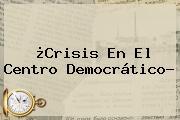 ¿Crisis En El Centro Democrático?