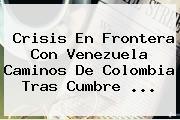 Crisis En Frontera Con Venezuela Caminos De Colombia Tras Cumbre <b>...</b>