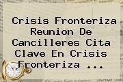 Crisis Fronteriza Reunion De Cancilleres Cita Clave En Crisis Fronteriza <b>...</b>