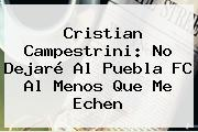 Cristian Campestrini: No Dejaré Al <b>Puebla FC</b> Al Menos Que Me Echen