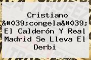 Cristiano 'congela' El Calderón Y <b>Real Madrid</b> Se Lleva El Derbi