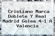 Cristiano Marca Doblete Y <b>Real Madrid</b> Golea 4-1 A Valencia