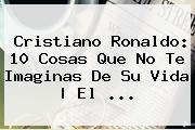 <b>Cristiano Ronaldo</b>: 10 Cosas Que No Te Imaginas De Su Vida | El <b>...</b>