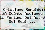 <b>Cristiano Ronaldo</b>: ¿A Cuánto Asciende La Fortuna Del Astro Del Real ...