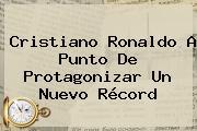 <b>Cristiano Ronaldo</b> A Punto De Protagonizar Un Nuevo Récord