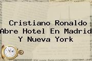 <b>Cristiano Ronaldo</b> Abre Hotel En Madrid Y Nueva York