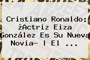 <b>Cristiano Ronaldo</b>: ¿Actriz <b>Eiza González</b> Es Su Nueva Novia? | El ...