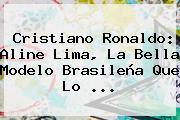 Cristiano Ronaldo: <b>Aline Lima</b>, La Bella Modelo Brasileña Que Lo <b>...</b>
