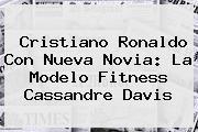 Cristiano Ronaldo Con Nueva Novia: La Modelo Fitness <b>Cassandre Davis</b>