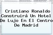 <b>Cristiano Ronaldo</b> Construirá Un Hotel De Lujo En El Centro De Madrid